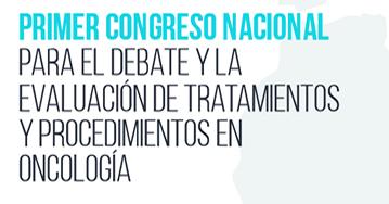 Primer Congreso Nacional para el Debate y la Evaluación de Tratamientos y Procedimientos en Oncologí